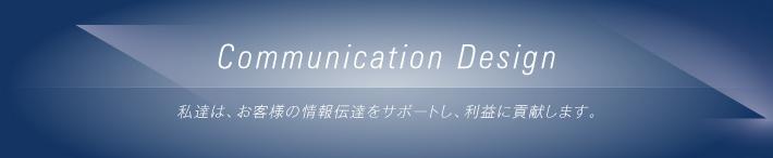 Communication Design/私達は、お客様の情報伝達をサポートし、利益に貢献します。